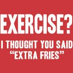 "Half Price. ""EXERCISE...I Thought You Said Extra Fries"" T-Shirt $10 Shipped"