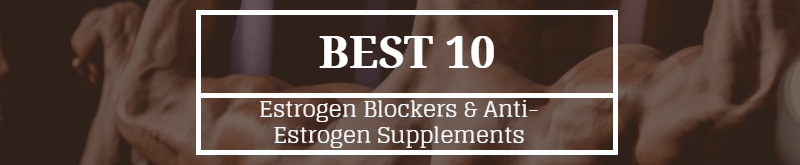 Best 10 Estrogen Blockers & Anti-Estrogen Supplements for 2017