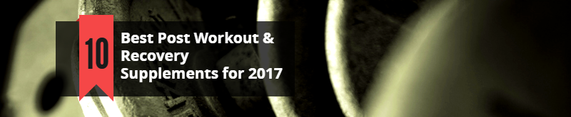 Best 10 Post Workout & Recovery Supplements for 2017